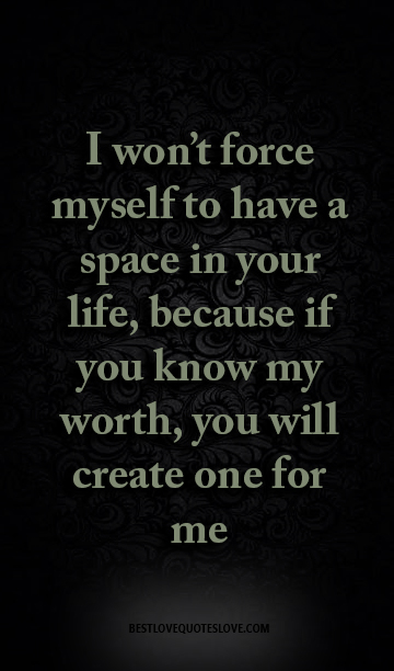Best Love Quotes I Wont Force Myself To Have A Space In Your Life