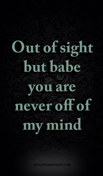 Best Love Quotes Out Of Sight But Babe You Are Never Off Of My Mind