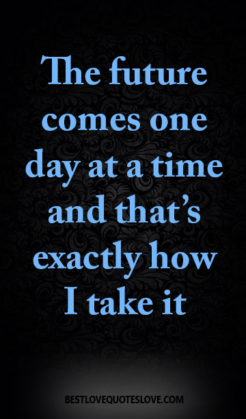 The Future Comes One Day At A Time And Thats Exactly How I Take It