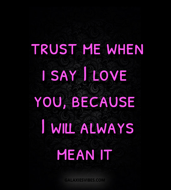 Trust Me When I Say I Love You, Because I Will Always Mean It