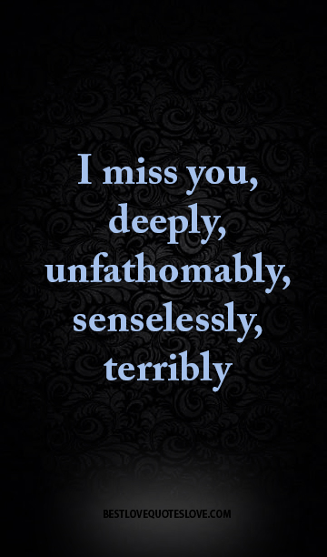 I miss you, deeply, unfathomably, senselessly, terribly
