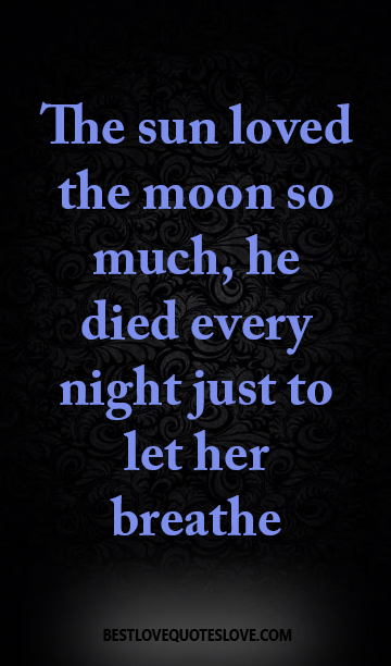 The Sun Loved The Moon So Much He Died Every Night Just To Let Her