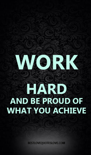 WORK HARD AND BE PROUD OF WHAT YOU ACHIEVE