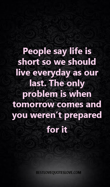 People say life is short so we should live everyday as our last. The only problem is when tomorrow comes and you weren't prepared for it