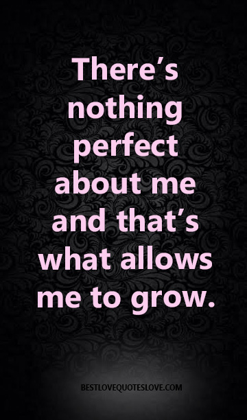 There's nothing perfect about me and that's what allows me to grow.