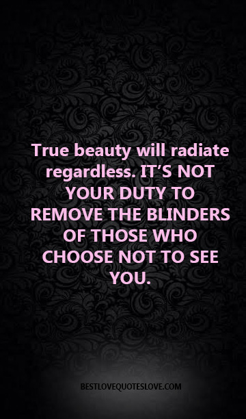 True beauty will radiate regardless. IT'S NOT YOUR DUTY TO REMOVE THE BLINDERS OF THOSE WHO CHOOSE NOT TO SEE YOU.