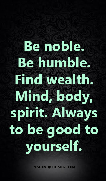 Be Noble Be Humble Find Wealth Mind Body Spirit Always To Be