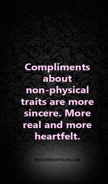Compliments about non-physical traits are more sincere. More real and more heartfelt.