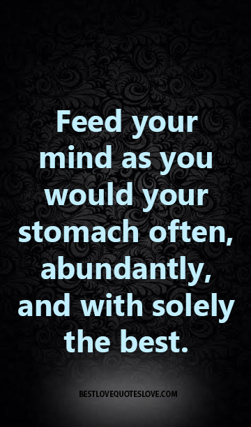 Feed Your Mind As You Would Your Stomach Often Abundantly And With