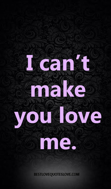 I can't make you love me.