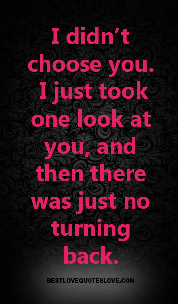 I didn't choose you. I just took one look at you, and then there was just no turning back.