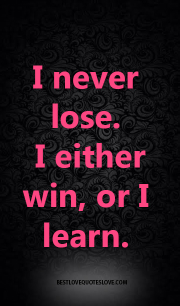 I never lose. I either win, or I learn.