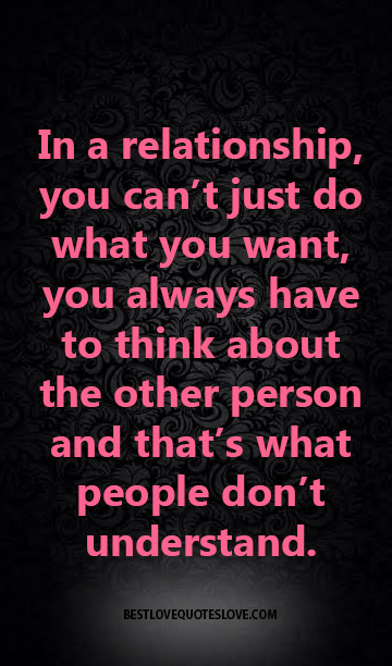 In a relationship, you can't just do what you want, you always have to think about the other person and that's what people don't understand.