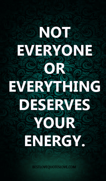 NOT EVERYONE OR EVERYTHING DESERVES YOUR ENERGY.