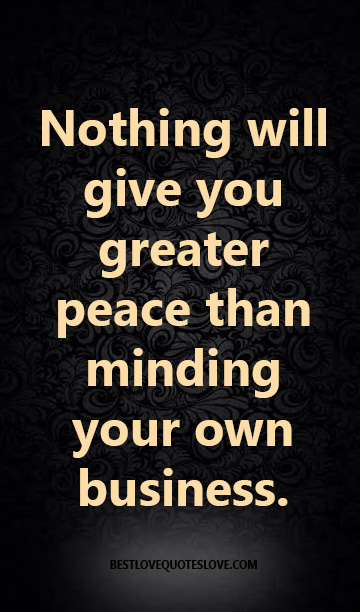 Nothing will give you greater peace than minding your own business.