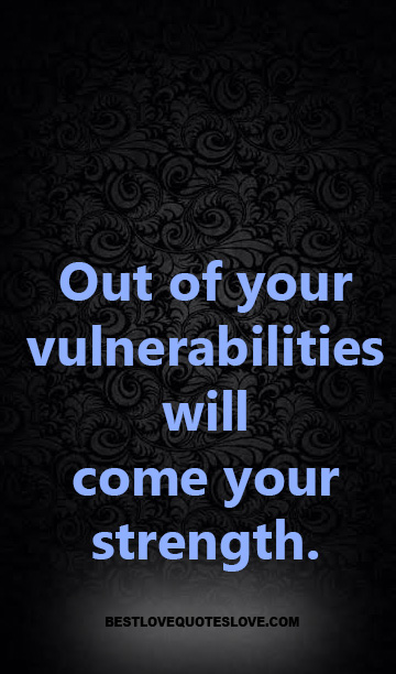 Out of your vulnerabilities will come your strength