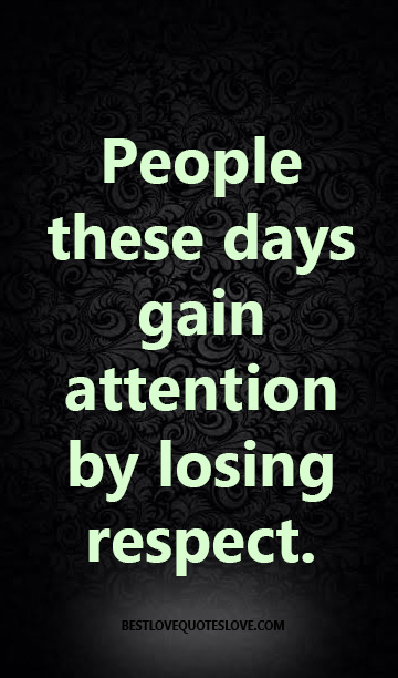 People these days gain attention by losing respect.