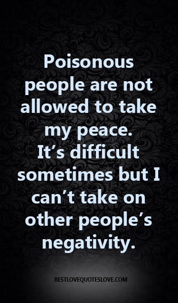Poisonous people are not allowed to take my peace. It's difficult sometimes but I can't take on other people's negativity.