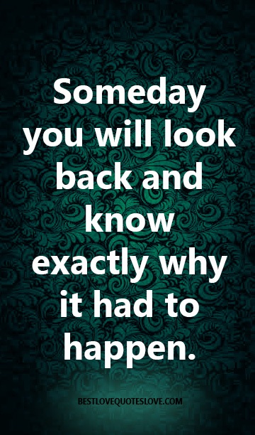 Best Love Quotes Someday You Will Look Back And Know Exactly Why It