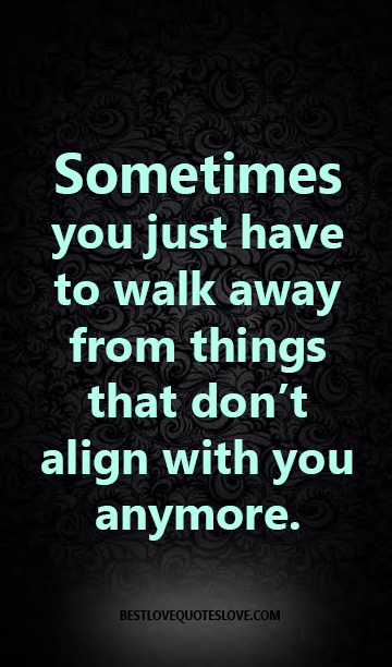 Sometimes you just have to walk away from things that don't align with you anymore.