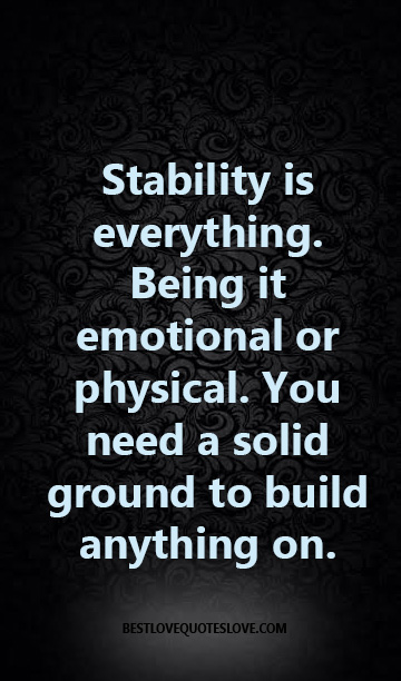 Stability is everything. Being it emotional or physical. You need a solid ground to build anything on.