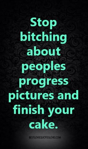 Stop bitching about peoples progress pictures and finish your cake.