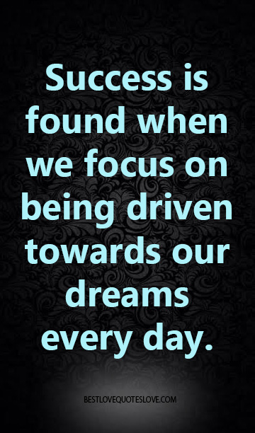 Success is found when we focus on being driven towards our dreams every day.