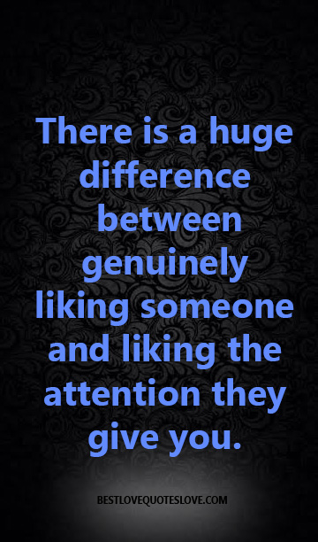 There is a huge difference between genuinely liking someone and liking the attention they give you.