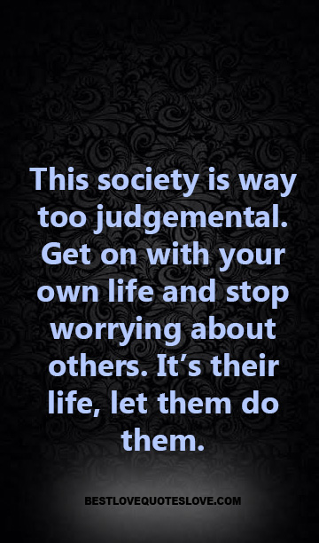 This society is way too judgemental. Get on with your own life and stop worrying about others. It's their life, let them do them.