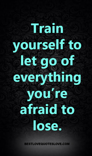 Train yourself to let go of everything you're afraid to lose.