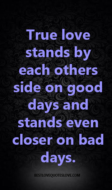 True love stands by each others side on good days and stands even closer on bad days.
