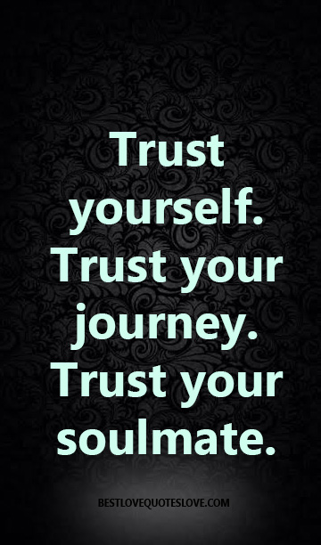Trust yourself. Trust your journey. Trust your soulmate.