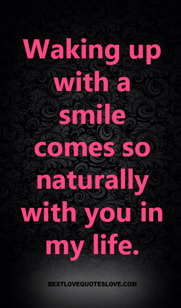 Waking up with a smile comes so naturally with you in my life.
