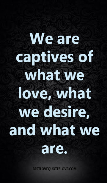 We are captives of what we love, what we desire, and what we are.