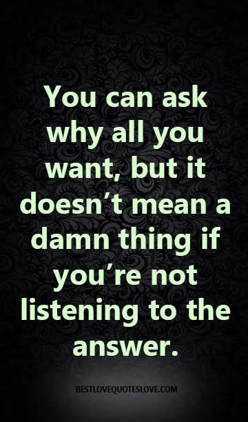 You can ask why all you want, but it doesn't mean a damn thing if you're not listening to the answer.
