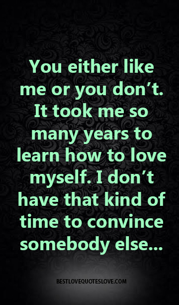 You either like me or you don't. It took me so many years to learn how to love myself. I don't have that kind of time to convince somebody else...