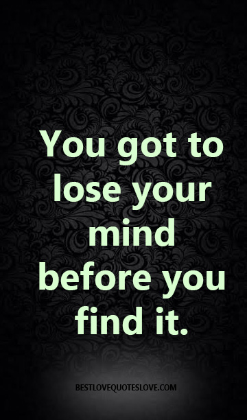 You got to lose your mind before you find it.