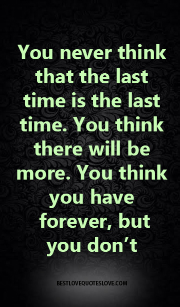 You never think that the last time is the last time. You think there will be more. You think you have forever, but you don't