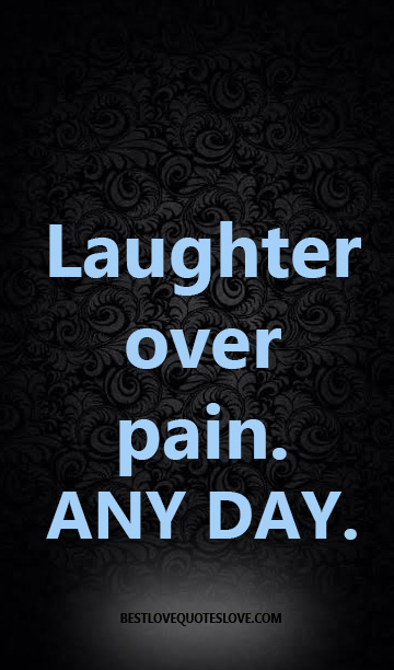 laughter over pain, any day.