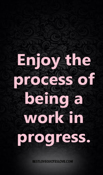Enjoy the process of being a work in progress.