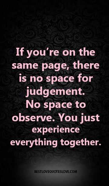 If you're on the same page, there is no space for judgement. No space to observe. You just experience everything together.
