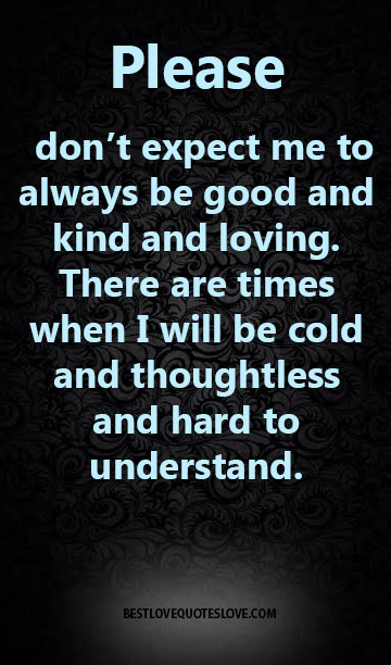 Please don't expect me to always be good and kind and loving. There are times when I will be cold and thoughtless and hard to understand.