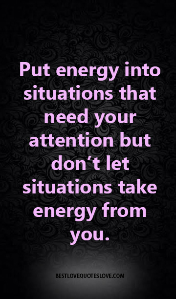 Put energy into situations that need your attention but don't let situations take energy from you.