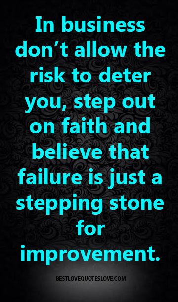 In business don't allow the risk to deter you, step out on faith and believe that failure is just a stepping stone for improvement.