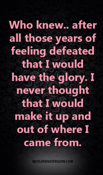 Who knew.. after all those years of feeling defeated that I would have the glory. I never thought that I would make it up and out of where I came from.