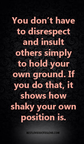 You don't have to disrespect and insult others simply to hold your own ground. If you do that, it shows how shaky your own position is.