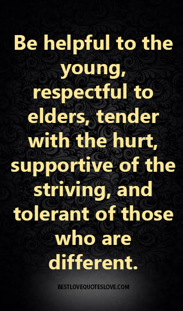Be helpful to the young, respectful to elders, tender with the hurt, supportive of the striving, and tolerant of those who are different.