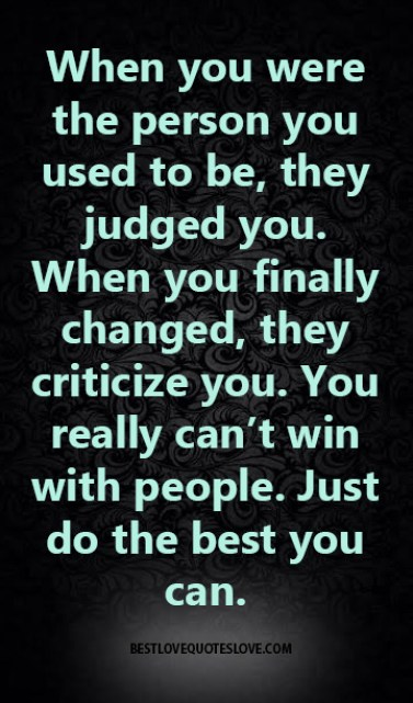 When you were the person you used to be, they judged you. When you finally changed, they criticize you. You really can't win with people. Just do the best you can.