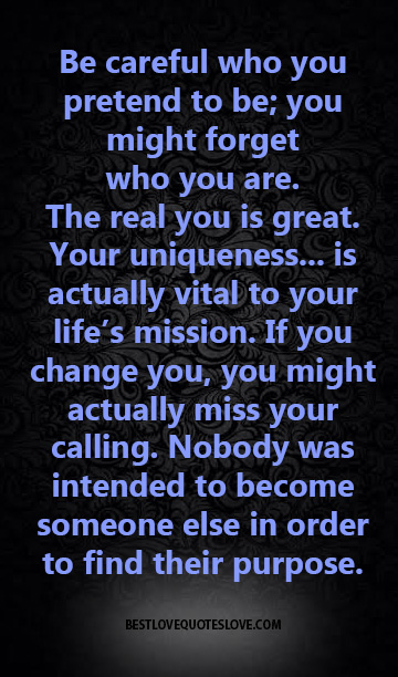 Be careful who you pretend to be; you might forget who you are.The real you is great. Your uniqueness... is actually vital to your life's mission. If you change you, you might actually miss your calling.