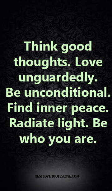 Best Love Quotes Think Good Thoughts Love Unguardedly Be